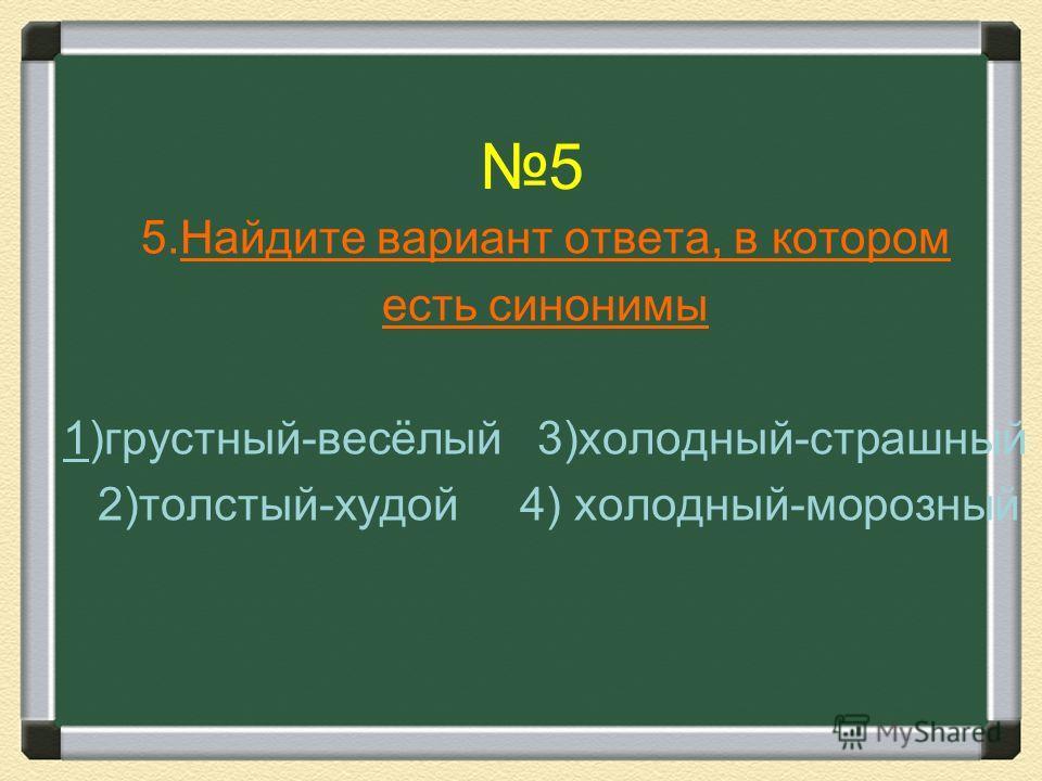 5 5.Найдите вариант ответа, в котором есть синонимы 1)грустный-весёлый 3)холодный-страшный 2)толстый-худой 4) холодный-морозный