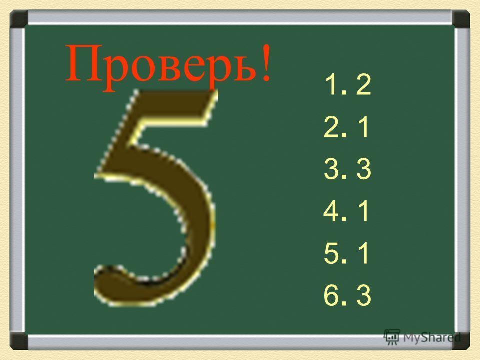 Проверь! 1. 2 2. 1 3. 3 4. 1 5. 1 6. 3