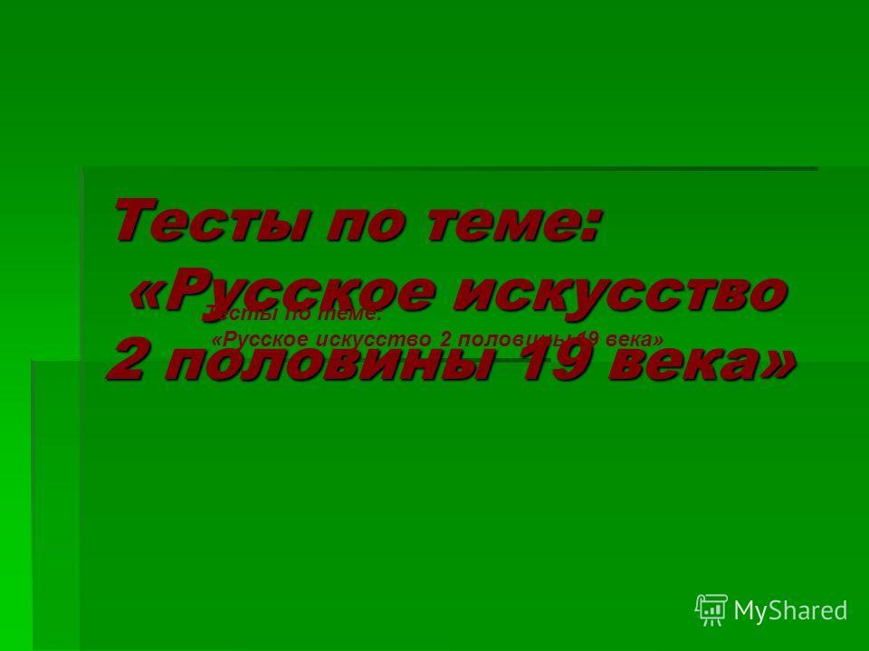 Тесты по теме: «Русское искусство 2 половины 19 века»