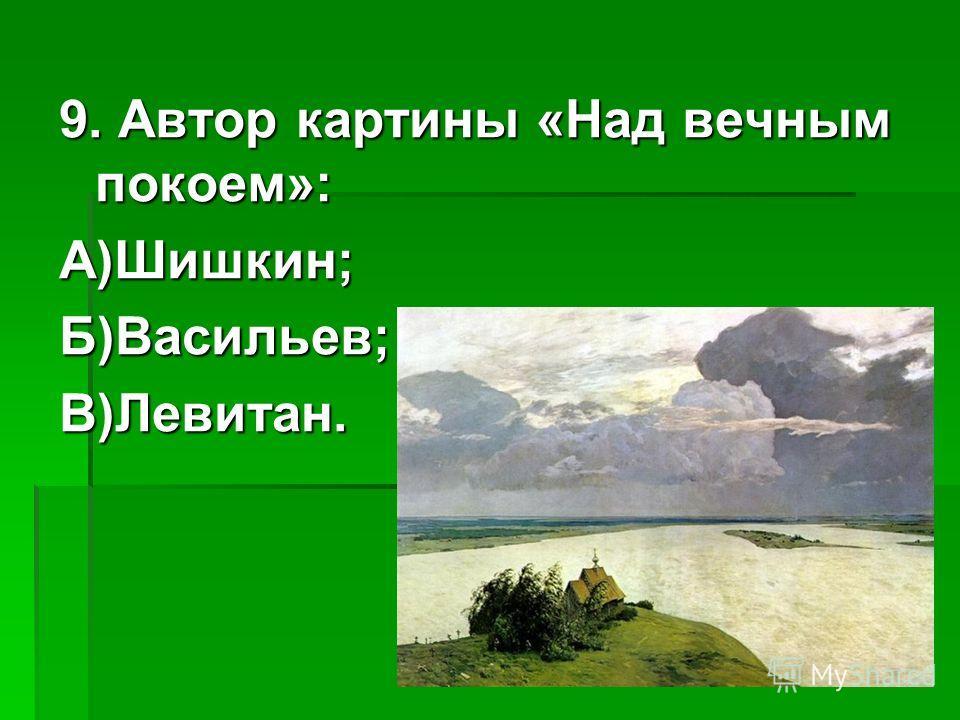 9. Автор картины «Над вечным покоем»: А)Шишкин;Б)Васильев;В)Левитан.