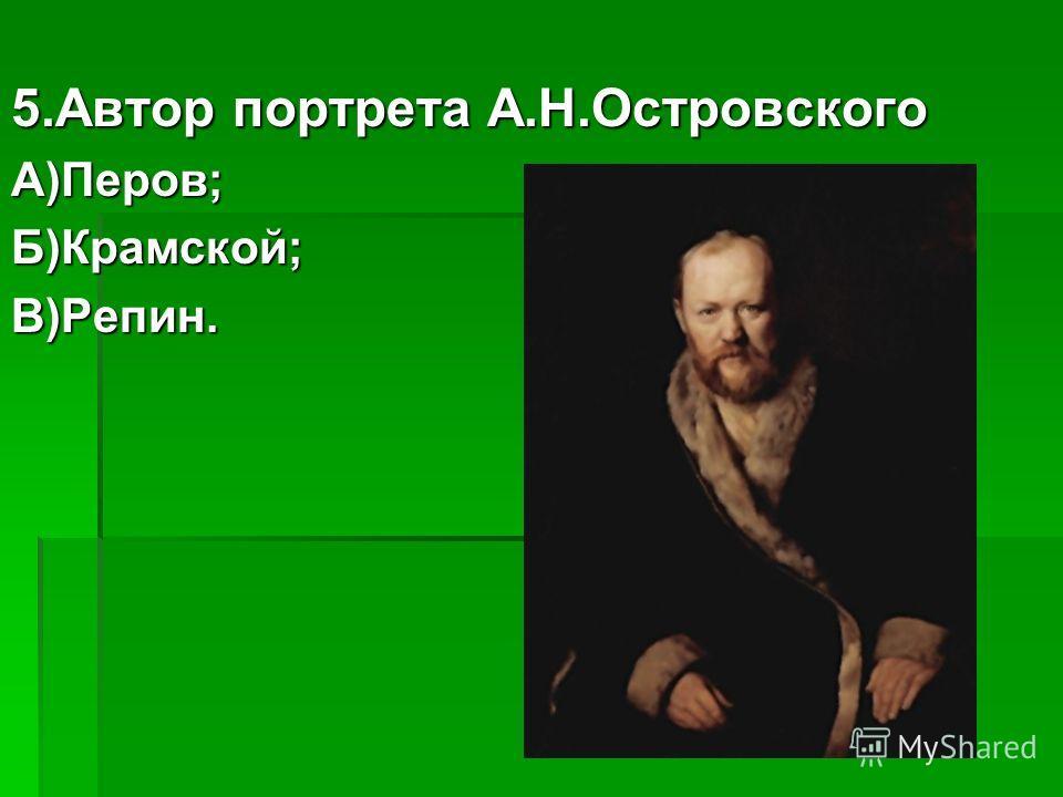5.Автор портрета А.Н.Островского А)Перов;Б)Крамской;В)Репин.