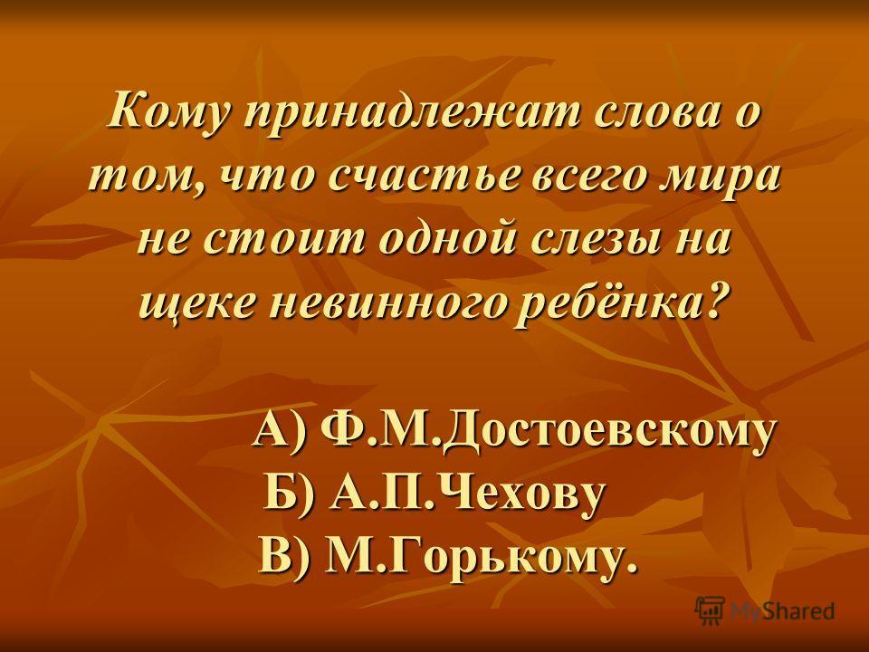 Кому принадлежат слова о том, что счастье всего мира не стоит одной слезы на щеке невинного ребёнка? А) Ф.М.Достоевскому Б) А.П.Чехову В) М.Горькому.