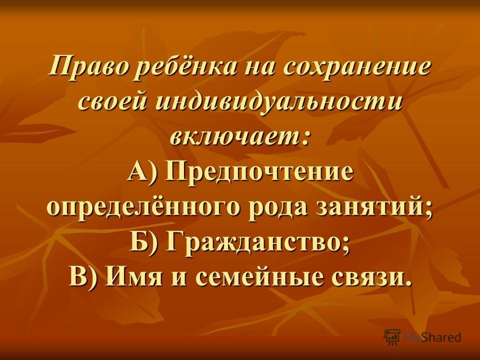 Право ребёнка на сохранение своей индивидуальности включает: А) Предпочтение определённого рода занятий; Б) Гражданство; В) Имя и семейные связи.