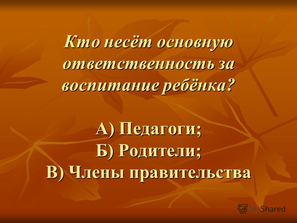 Кто несёт основную ответственность за воспитание ребёнка? А) Педагоги; Б) Родители; В) Члены правительства