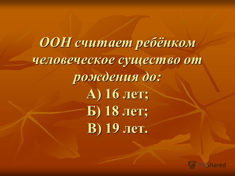 ООН считает ребёнком человеческое существо от рождения до: А) 16 лет; Б) 18 лет; В) 19 лет.