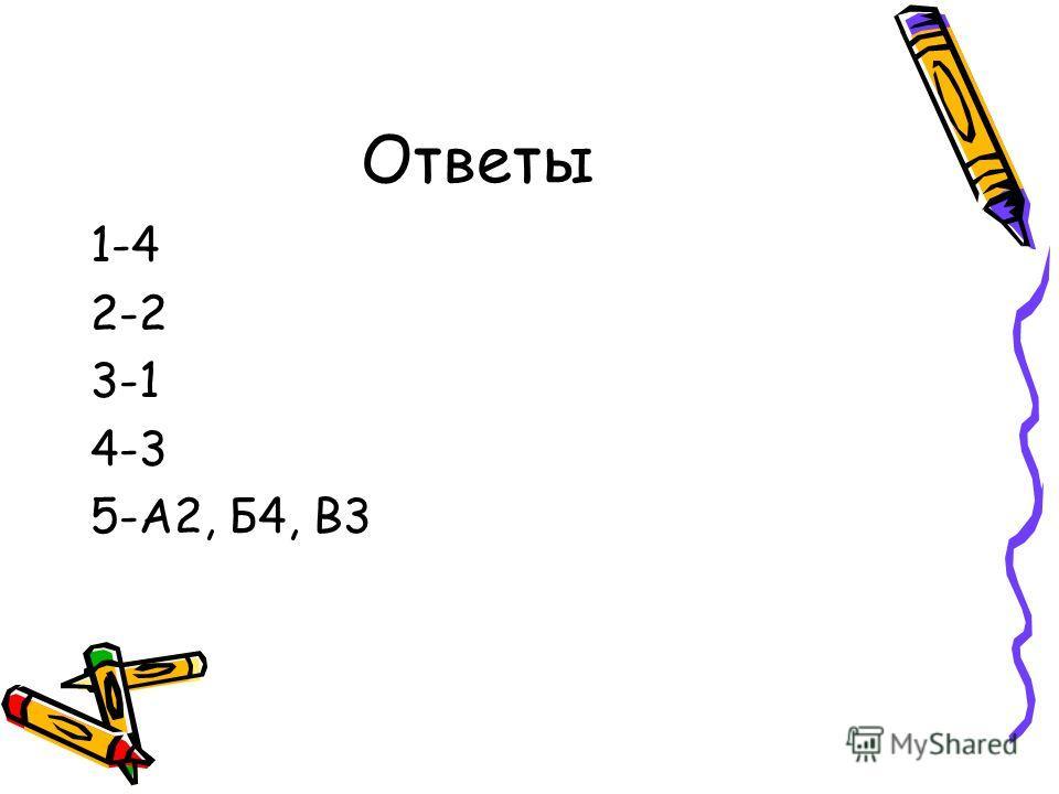 Ответы 1-4 2-2 3-1 4-3 5-А2, Б4, В3