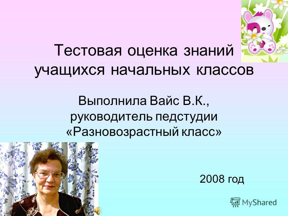 Тестовая оценка знаний учащихся начальных классов Выполнила Вайс В.К., руководитель педстудии «Разновозрастный класс» 2008 год