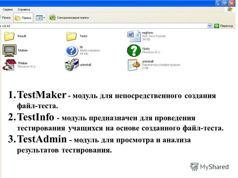 1.TestMaker - модуль для непосредственного создания файл-теста. 2.TestInfo - модуль предназначен для проведения тестирования учащихся на основе созданного файл-теста. 3.TestAdmin - модуль для просмотра и анализа результатов тестирования.