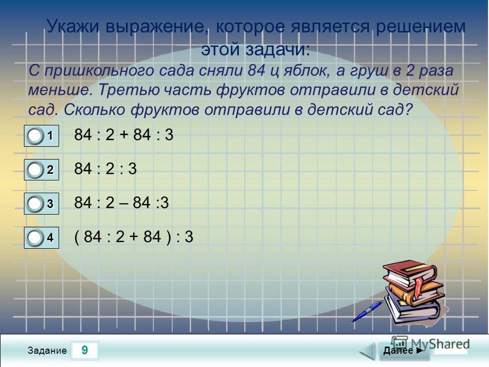 9 Задание 84 : 2 + 84 : 3 84 : 2 : 3 84 : 2 – 84 :3 ( 84 : 2 + 84 ) : 3 Далее 1 0 2 0 3 0 4 1 Укажи выражение, которое является решением этой задачи: С пришкольного сада сняли 84 ц яблок, а груш в 2 раза меньше. Третью часть фруктов отправили в детск