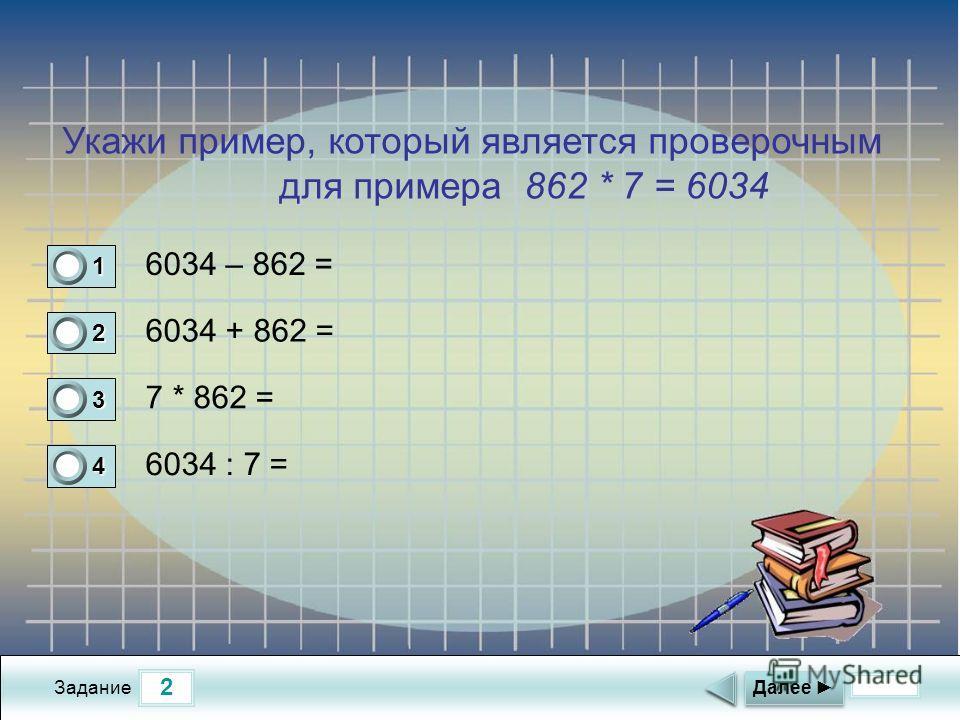 2 Задание 6034 – 862 = 6034 + 862 = 7 * 862 = 6034 : 7 = Далее 1 0 2 0 3 0 4 1 Укажи пример, который является проверочным для примера 862 * 7 = 6034