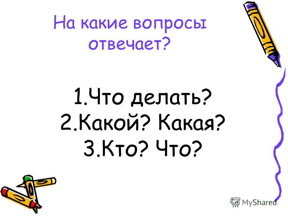 На какие вопросы отвечает? 1.Что делать? 2.Какой? Какая? 3.Кто? Что?