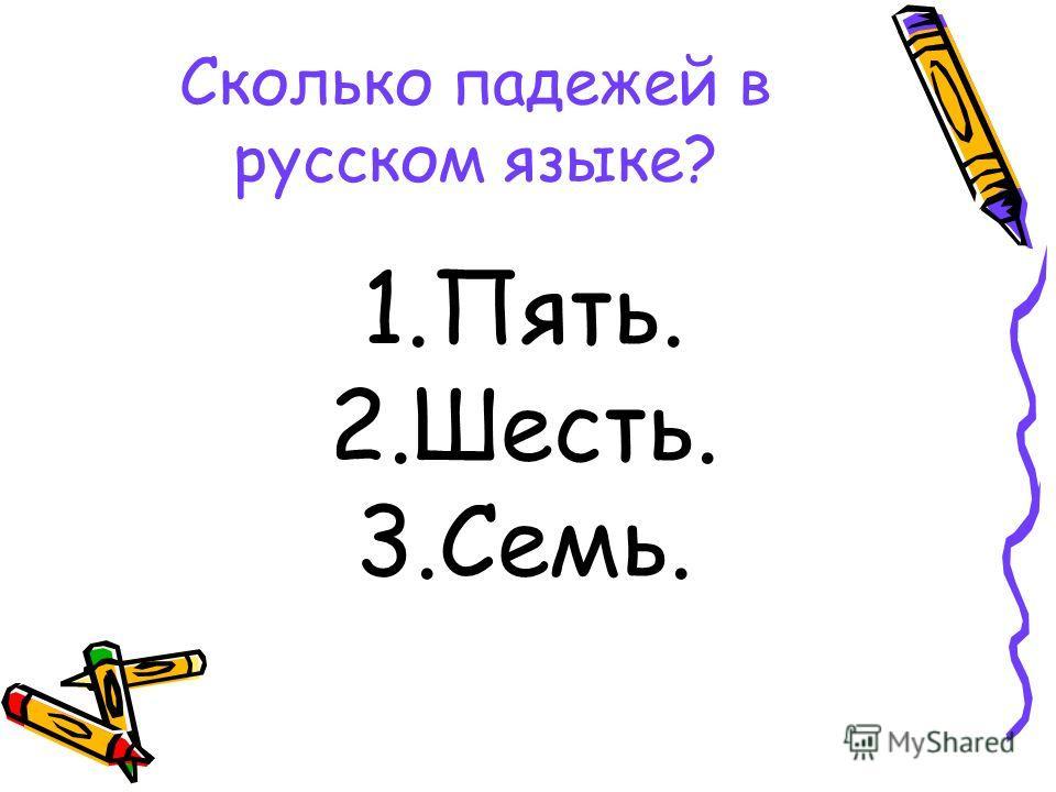 Сколько падежей в русском языке? 1.Пять. 2.Шесть. 3.Семь.