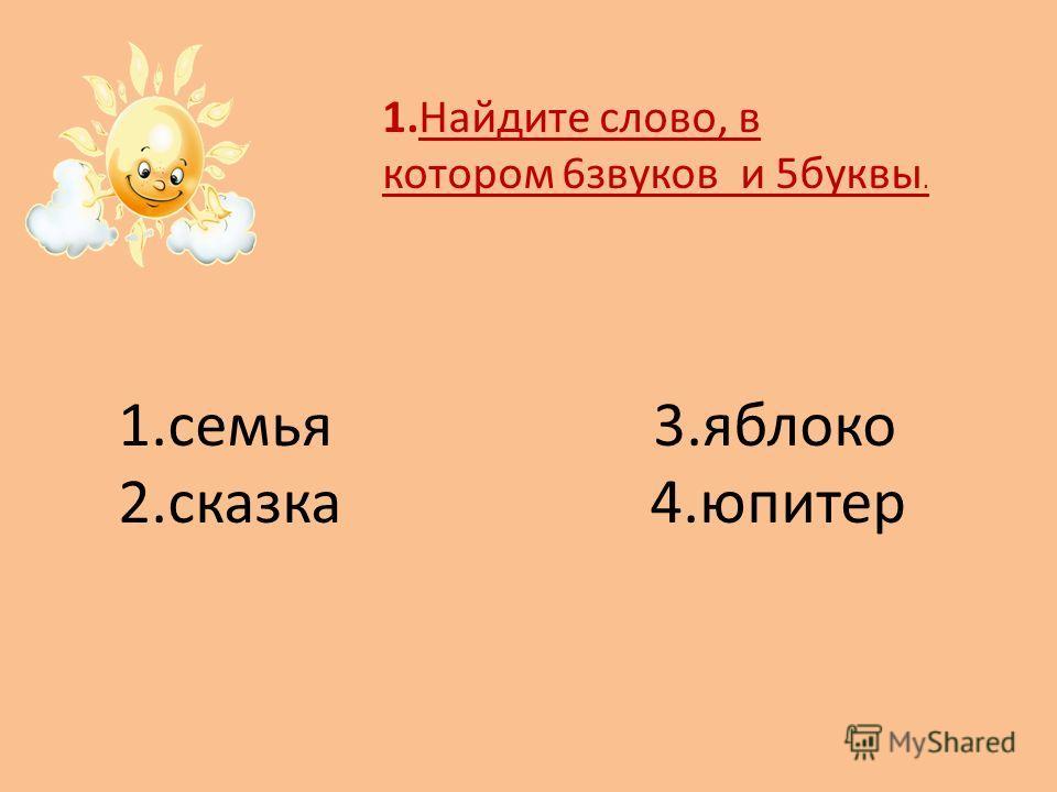 1.Найдите слово, в котором 6звуков и 5буквы. 1.семья 3.яблоко 2.сказка 4.юпитер
