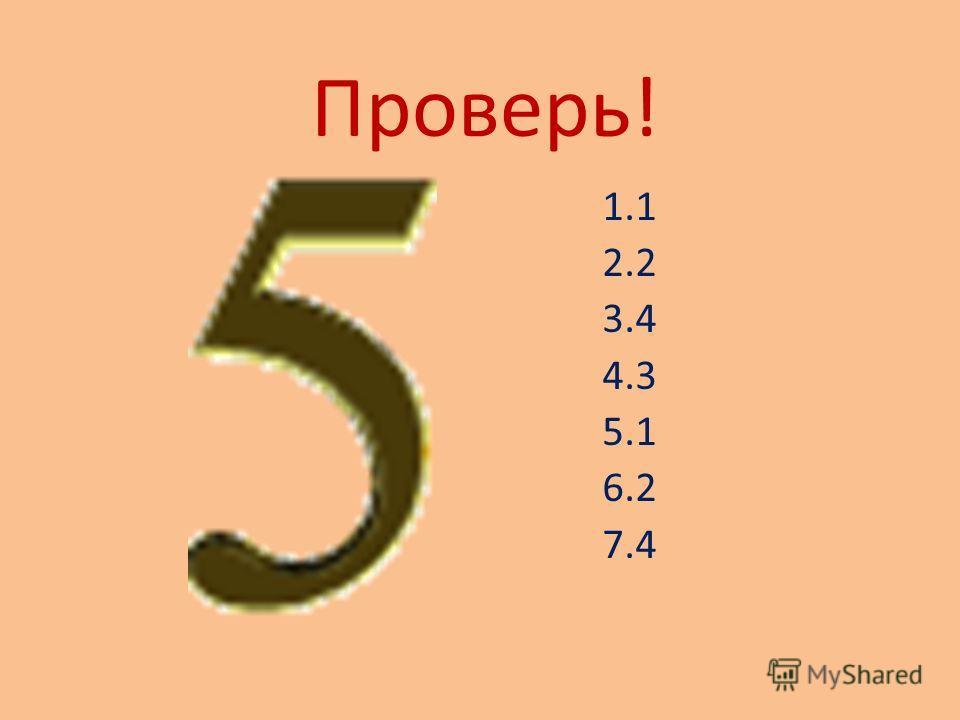 Проверь! 1.1 2.2 3.4 4.3 5.1 6.2 7.4