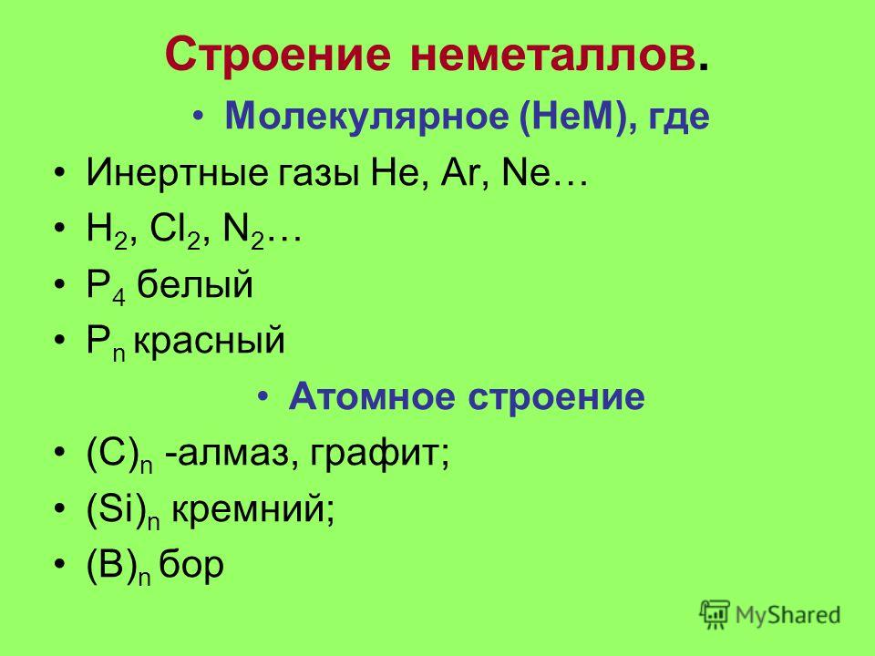 Строение неметаллов. Молекулярное (НеМ), где Инертные газы He, Ar, Ne… H 2, Cl 2, N 2 … P 4 белый P n красный Атомное строение (С) n -алмаз, графит; (Si) n кремний; (B) n бор