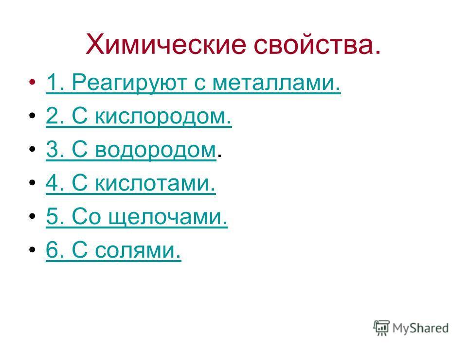 Химические свойства. 1. Реагируют с металлами.1. Реагируют с металлами. 2. С кислородом. 3. С водородом.3. С водородом 4. С кислотами. 5. Со щелочами. 6. С солями.