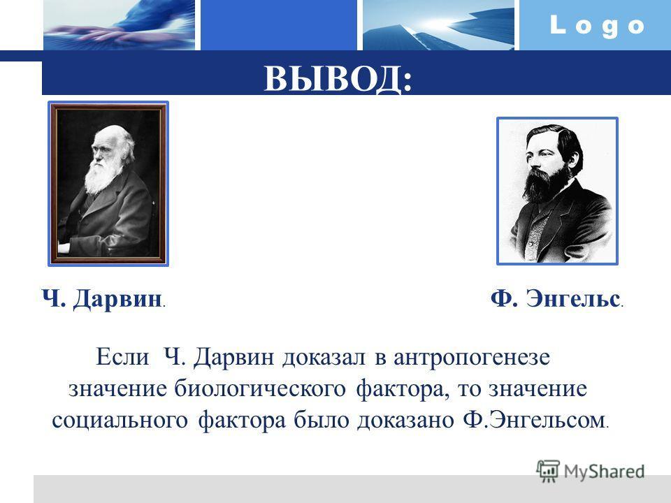 L o g o ВЫВОД: Ч. Дарвин. Ф. Энгельс. Если Ч. Дарвин доказал в антропогенезе значение биологического фактора, то значение социального фактора было доказано Ф.Энгельсом.