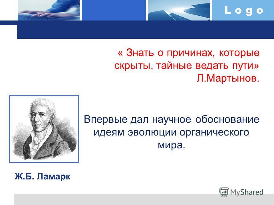 L o g o « Знать о причинах, которые скрыты, тайные ведать пути» Л.Мартынов. Ж.Б. Ламарк Впервые дал научное обоснование идеям эволюции органического мира.