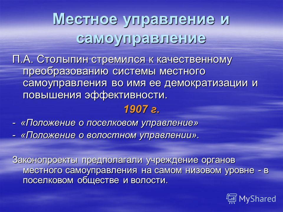 Местное управление и самоуправление П.А. Столыпин стремился к качественному преобразованию системы местного самоуправления во имя ее демократизации и повышения эффективности. 1907 г. - «Положение о поселковом управление» - «Положение о волостном упра