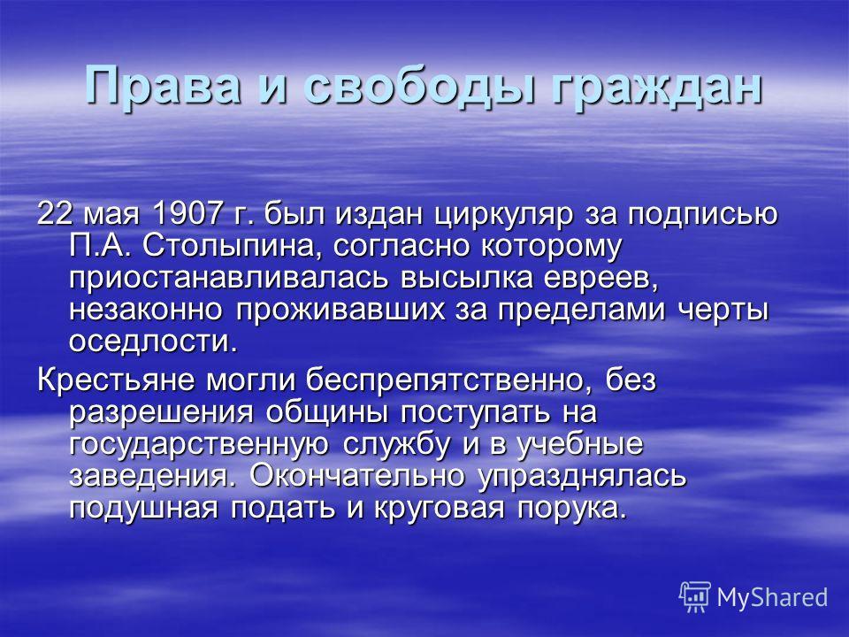 Права и свободы граждан 22 мая 1907 г. был издан циркуляр за подписью П.А. Столыпина, согласно которому приостанавливалась высылка евреев, незаконно проживавших за пределами черты оседлости. Крестьяне могли беспрепятственно, без разрешения общины пос