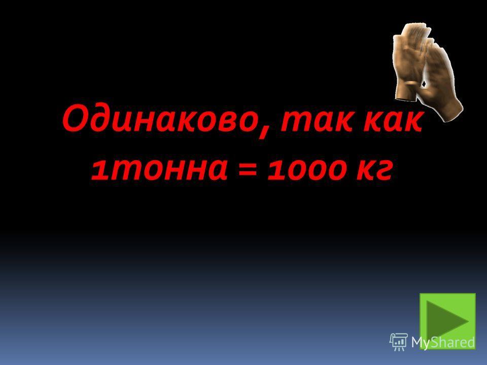 Одинаково, так как 1тонна = 1000 кг