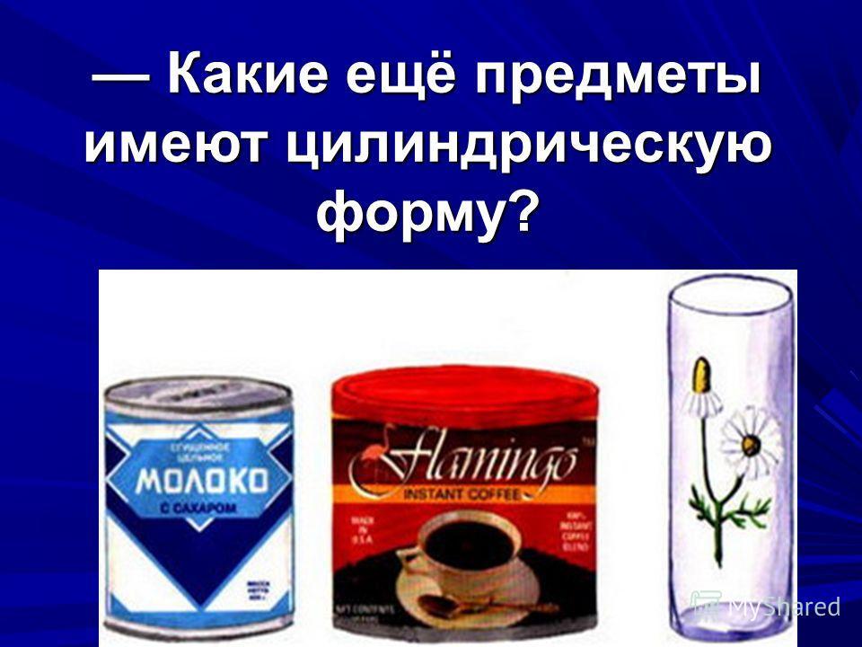 Какие ещё предметы имеют цилиндрическую форму? Какие ещё предметы имеют цилиндрическую форму?