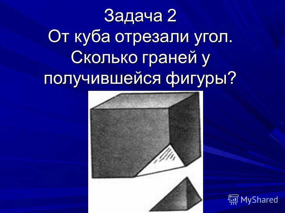 Задача 2 От куба отрезали угол. Сколько граней у получившейся фигуры?