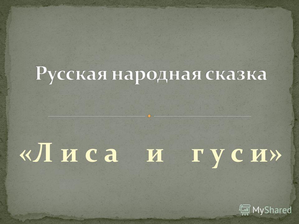«Л и с а и г у с и»