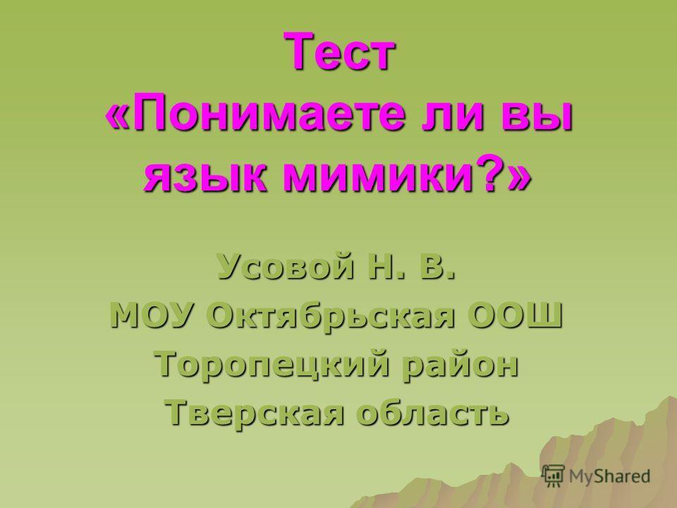 Тест «Понимаете ли вы язык мимики?» Усовой Н. В. МОУ Октябрьская ООШ Торопецкий район Тверская область