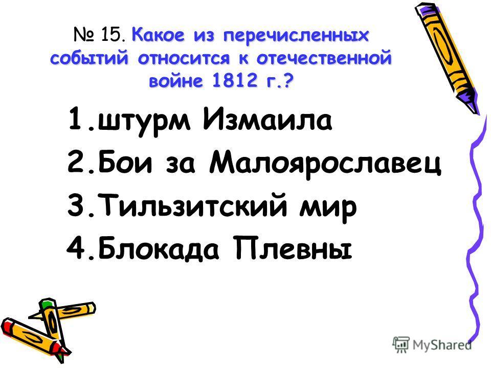 Какое из перечисленных событий относится к отечественной войне 1812 г.? 15. Какое из перечисленных событий относится к отечественной войне 1812 г.? 1.штурм Измаила 2.Бои за Малоярославец 3.Тильзитский мир 4.Блокада Плевны