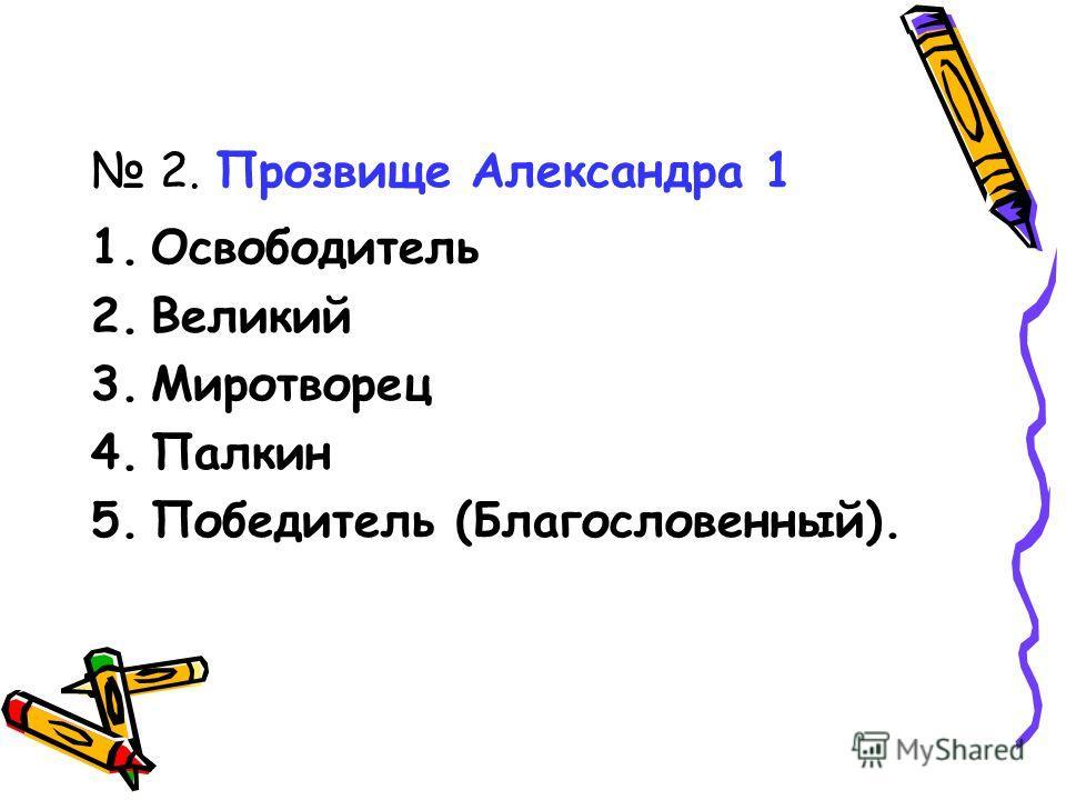 2. Прозвище Александра 1 1.Освободитель 2.Великий 3.Миротворец 4.Палкин 5.Победитель (Благословенный).