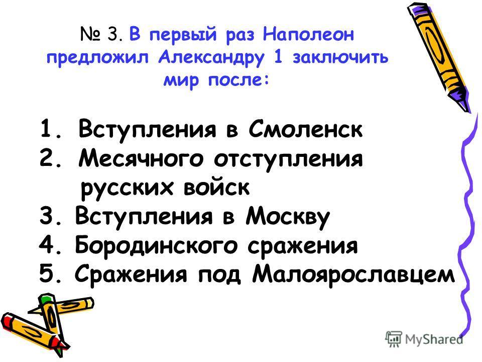 3. В первый раз Наполеон предложил Александру 1 заключить мир после: 1.Вступления в Смоленск 2.Месячного отступления русских войск 3. Вступления в Москву 4. Бородинского сражения 5. Сражения под Малоярославцем