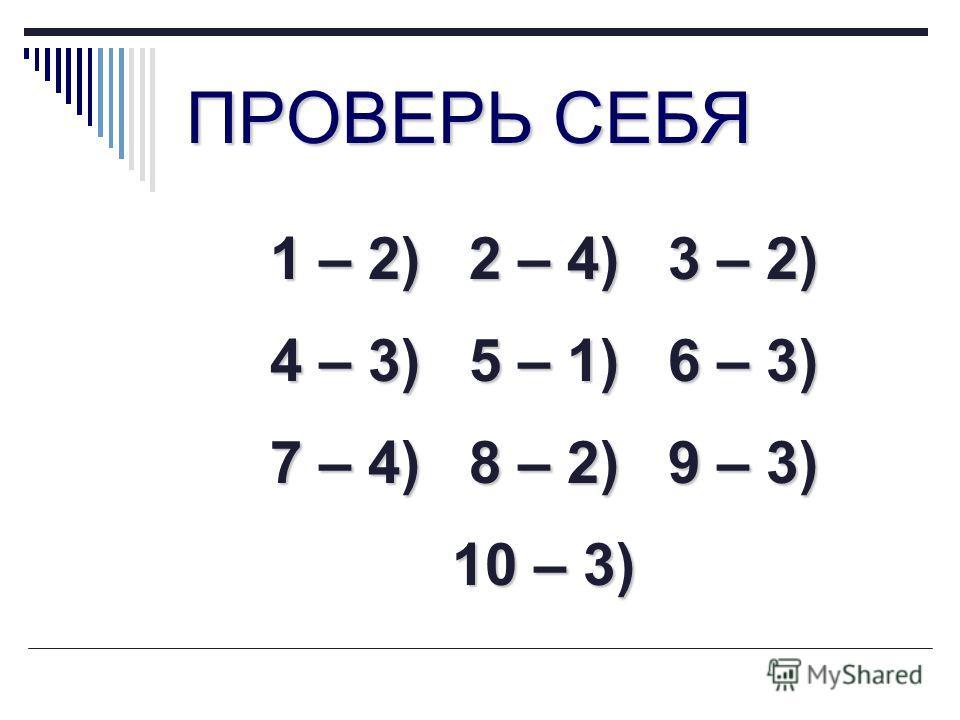 ПРОВЕРЬ СЕБЯ 1 – 2) 2 – 4) 3 – 2) 4 – 3) 5 – 1) 6 – 3) 7 – 4) 8 – 2) 9 – 3) 10 – 3)