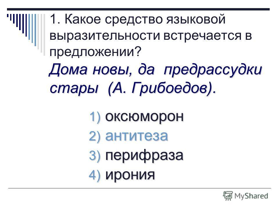 Дома новы, да предрассудки стары (А. Грибоедов). 1. Какое средство языковой выразительности встречается в предложении? Дома новы, да предрассудки стары (А. Грибоедов). 1) оксюморон 2) антитеза 3) перифраза 4) ирония