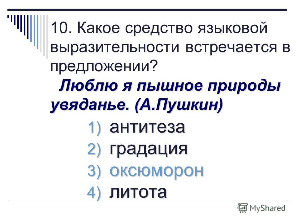 Люблю я пышное природы увяданье. (А.Пушкин) 10. Какое средство языковой выразительности встречается в предложении? Люблю я пышное природы увяданье. (А.Пушкин) 1) антитеза 2) градация 3) оксюморон 4) литота