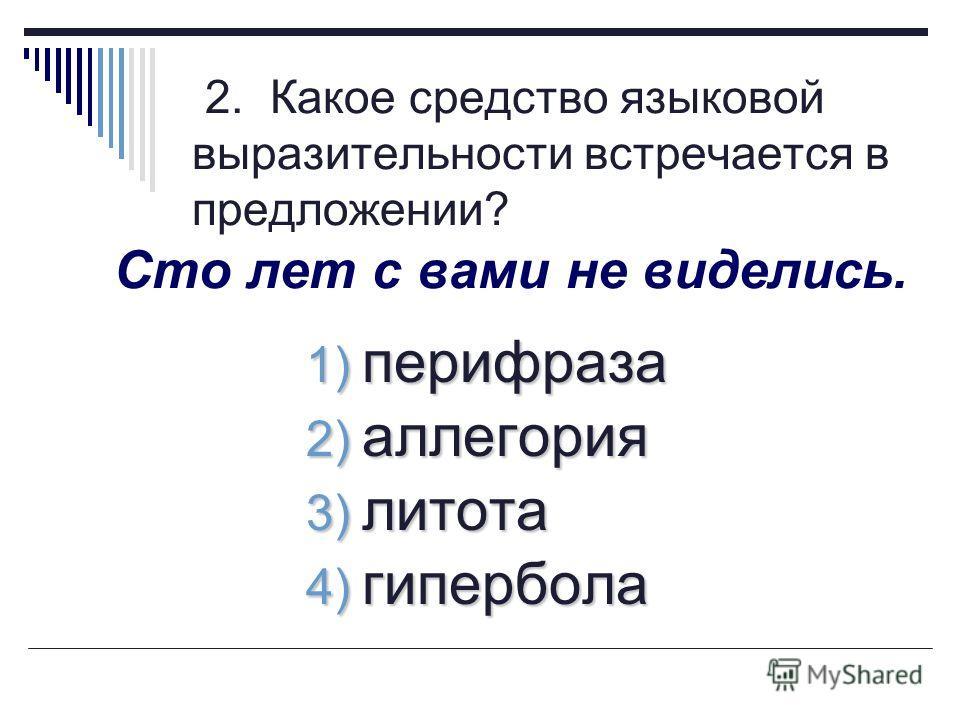 2. Какое средство языковой выразительности встречается в предложении? Сто лет с вами не виделись. 1) перифраза 2) аллегория 3) литота 4) гипербола