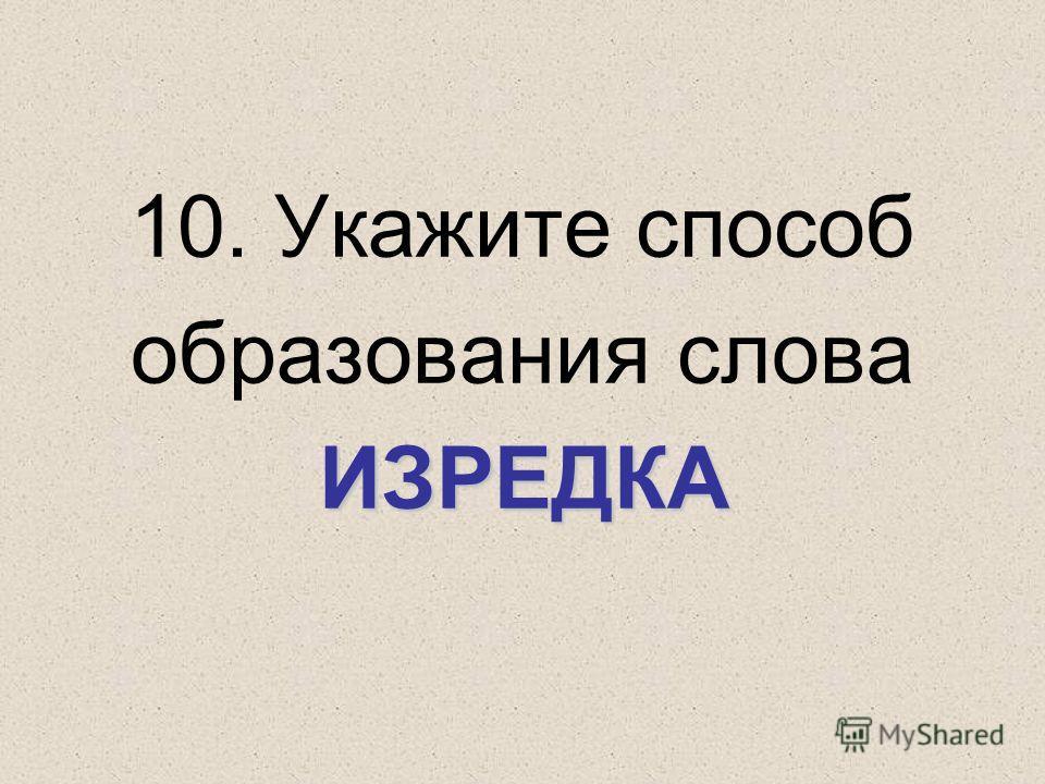 ИЗРЕДКА 10. Укажите способ образования слова ИЗРЕДКА