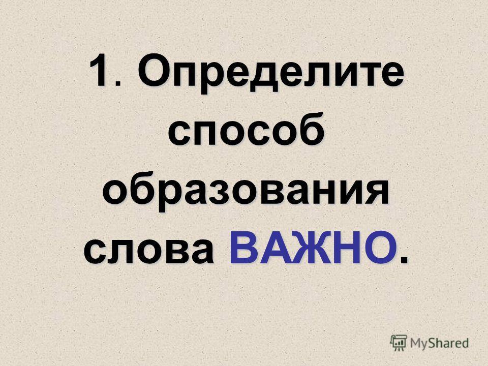 1Определите способ образования слова ВАЖНО. 1. Определите способ образования слова ВАЖНО.