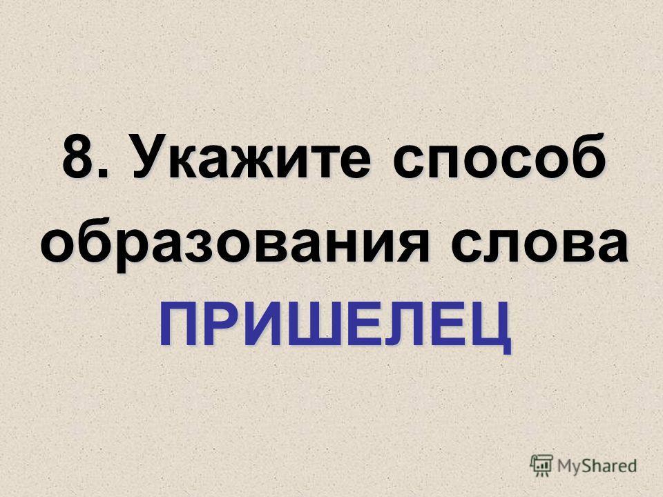 8. Укажите способ образования слова ПРИШЕЛЕЦ
