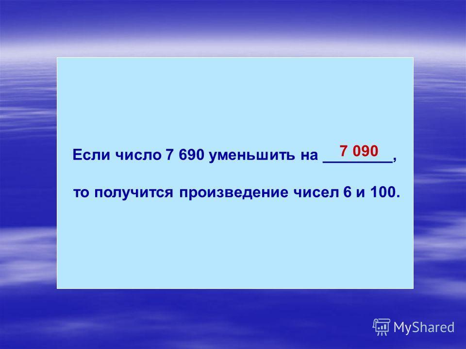 Если число 7 690 уменьшить на ________, то получится произведение чисел 6 и 100. 7 090