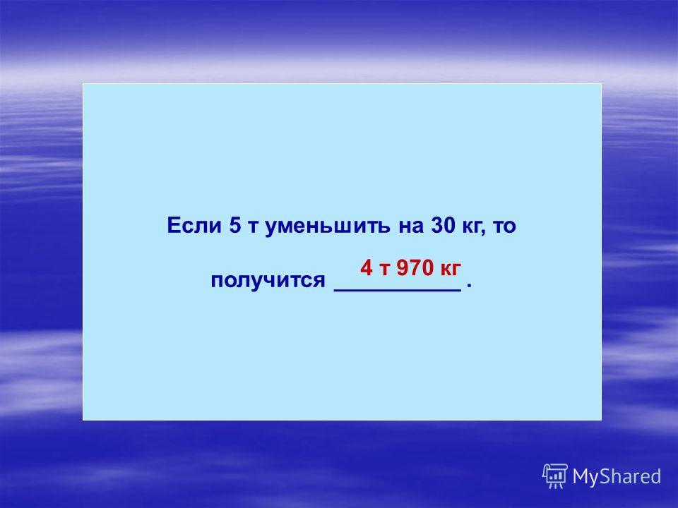 Если 5 т уменьшить на 30 кг, то получится __________. 4 т 970 кг
