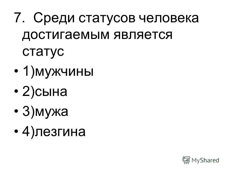7. Среди статусов человека достигаемым является статус 1)мужчины 2)сына 3)мужа 4)лезгина