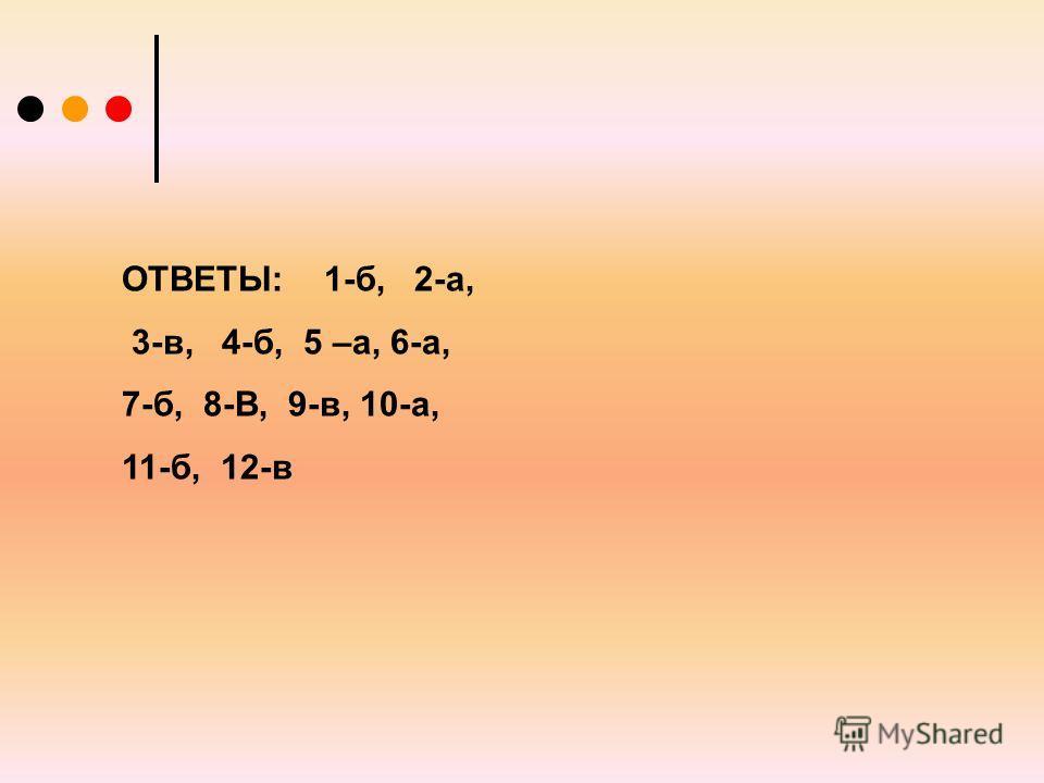ОТВЕТЫ: 1-б, 2-а, 3-в, 4-б, 5 –а, 6-а, 7-б, 8-В, 9-в, 10-а, 11-б, 12-в