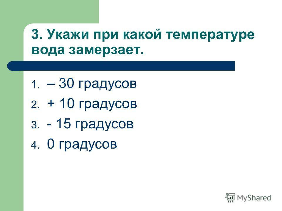 3. Укажи при какой температуре вода замерзает. 1. – 30 градусов 2. + 10 градусов 3. - 15 градусов 4. 0 градусов
