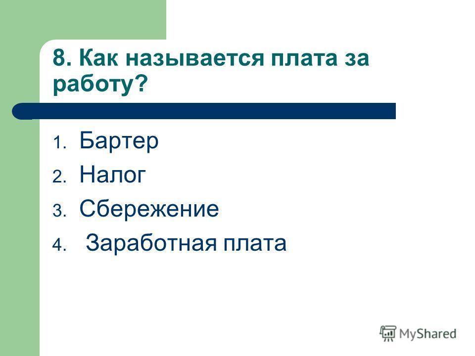 8. Как называется плата за работу? 1. Бартер 2. Налог 3. Сбережение 4. Заработная плата