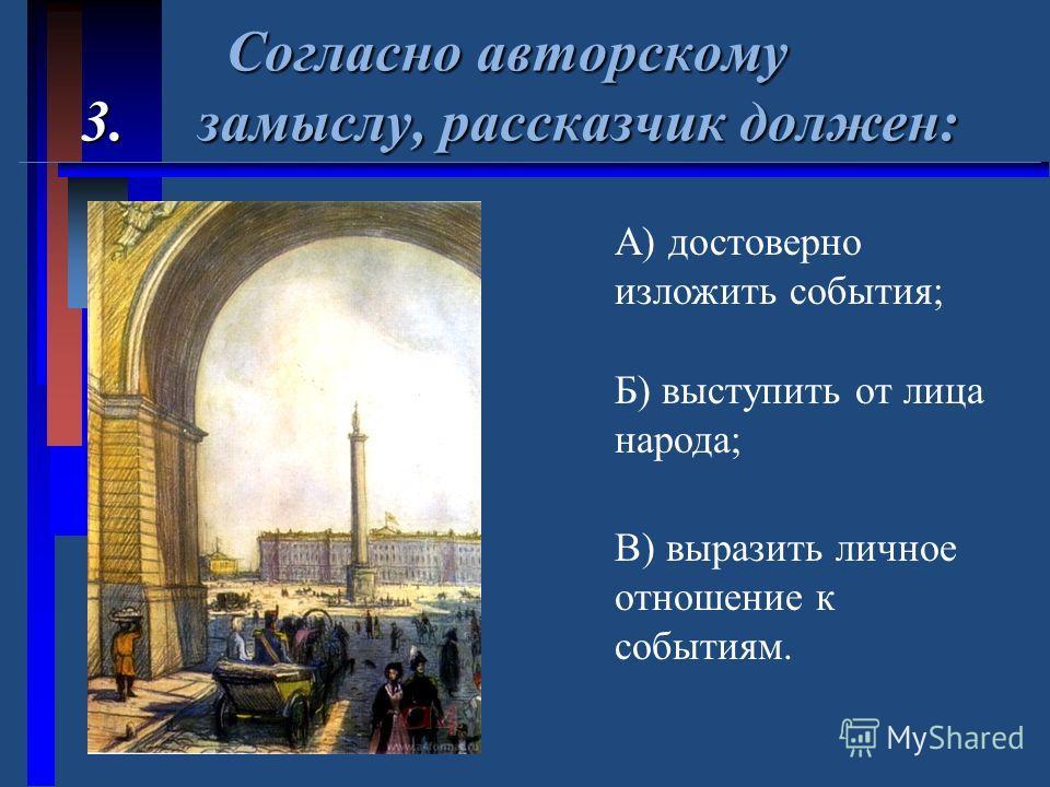 Согласно авторскому 3. замыслу, рассказчик должен: Согласно авторскому 3. замыслу, рассказчик должен: А) достоверно изложить события; Б) выступить от лица народа; В) выразить личное отношение к событиям.
