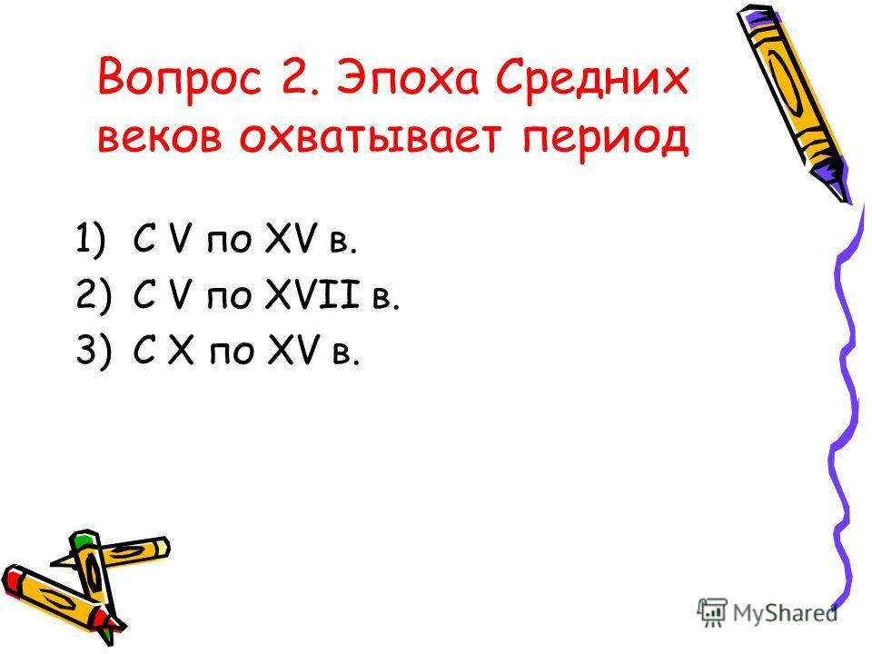 Вопрос 2. Эпоха Средних веков охватывает период 1)С V по XV в. 2)С V по XVII в. 3)С X по XV в.