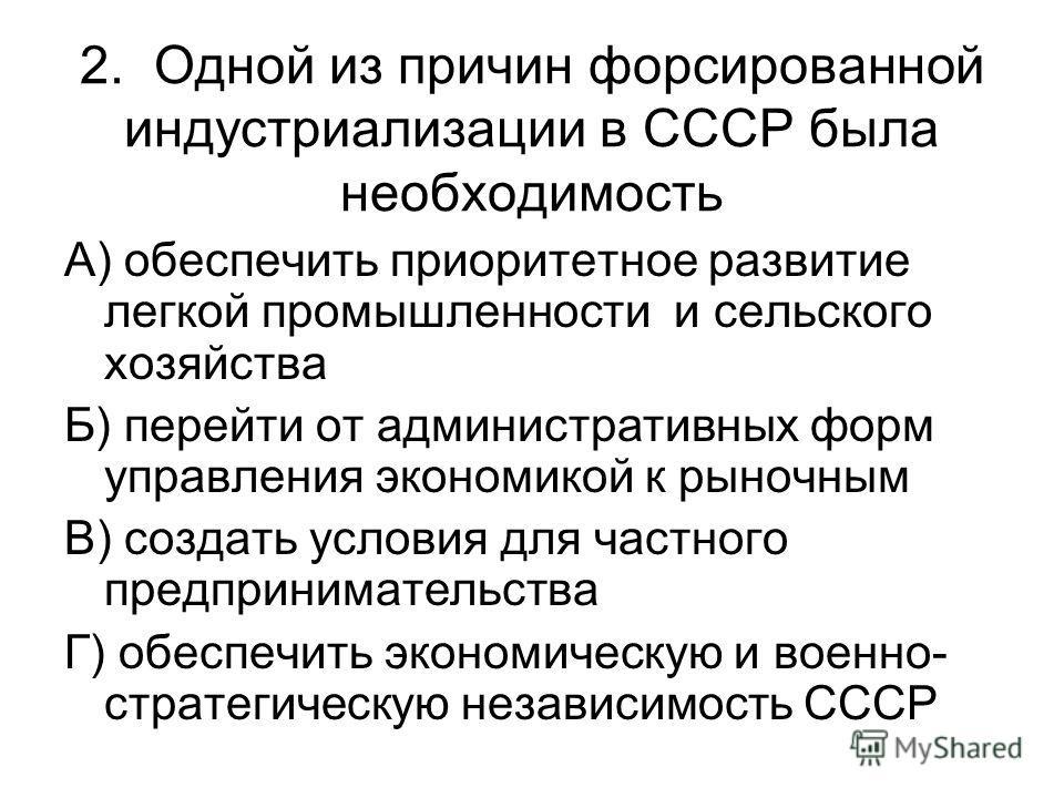 2. Одной из причин форсированной индустриализации в СССР была необходимость А) обеспечить приоритетное развитие легкой промышленности и сельского хозяйства Б) перейти от административных форм управления экономикой к рыночным В) создать условия для ча