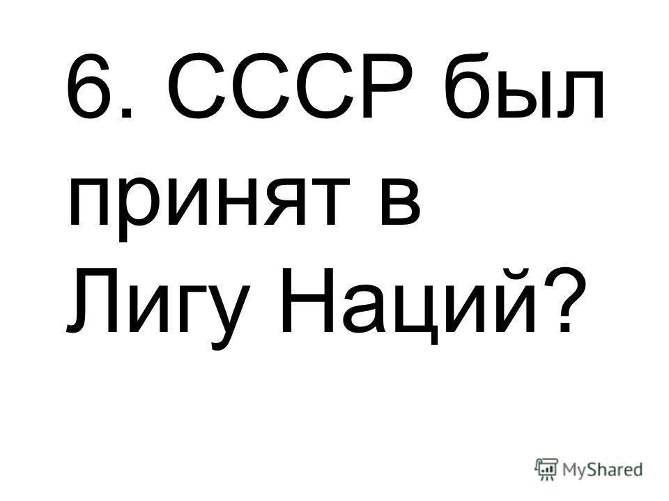 6. СССР был принят в Лигу Наций?