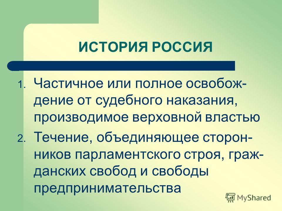 1. Частичное или полное освобож- дение от судебного наказания, производимое верховной властью 2. Течение, объединяющее сторон- ников парламентского строя, граж- данских свобод и свободы предпринимательства ИСТОРИЯ РОССИЯ
